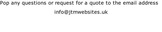 Pop any questions or request for a quote to the email address info@jtmwebsites.uk